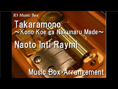 Takaramono ~Kono Koe ga Nakunaru Made~/Naoto Inti Raymi [Music Box]