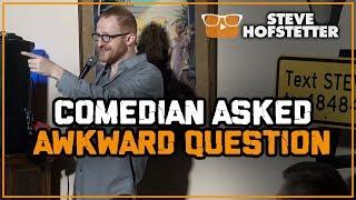 Comedian Asked Awkward Question - Steve Hofstetter