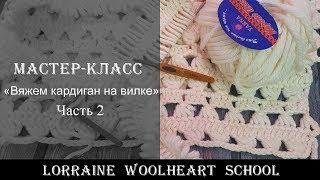 «Вяжем кардиган на вилке. Часть 2». Ручное вязание с Lorraine Woolheart