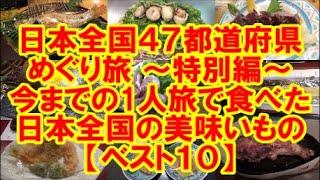 日本全国47都道府県めぐり旅 ~特別編~ 今までの1人旅で食べた 日本全国の美味いもの【ベストテン10】 ※この動画は 日本全国の未来を愛する動画です