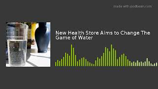 New Health Store Aims to Change The Game of Water