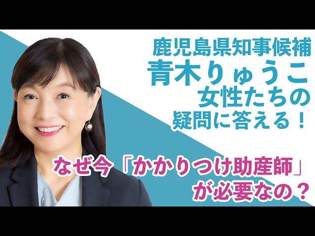 鹿児島県知事候補「青木りゅうこ」が女性たちの疑問に答える!① / なぜ 今「かかりつけ助産師」が必要なの?