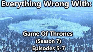 Everything Wrong With: Game Of Thrones | Season 7 | Episodes 5-7