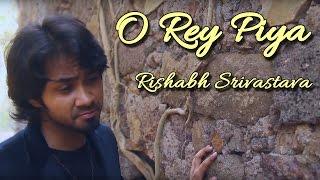 O Rey Piya - Rishabh Srivastava II ROMANTIC SAD SONG II VIDEO