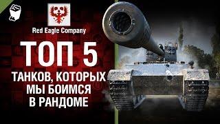 ТОП 5 танков, которых мы боимся в рандоме - Выпуск №54 - от Red Eagle Company [World of Tanks]