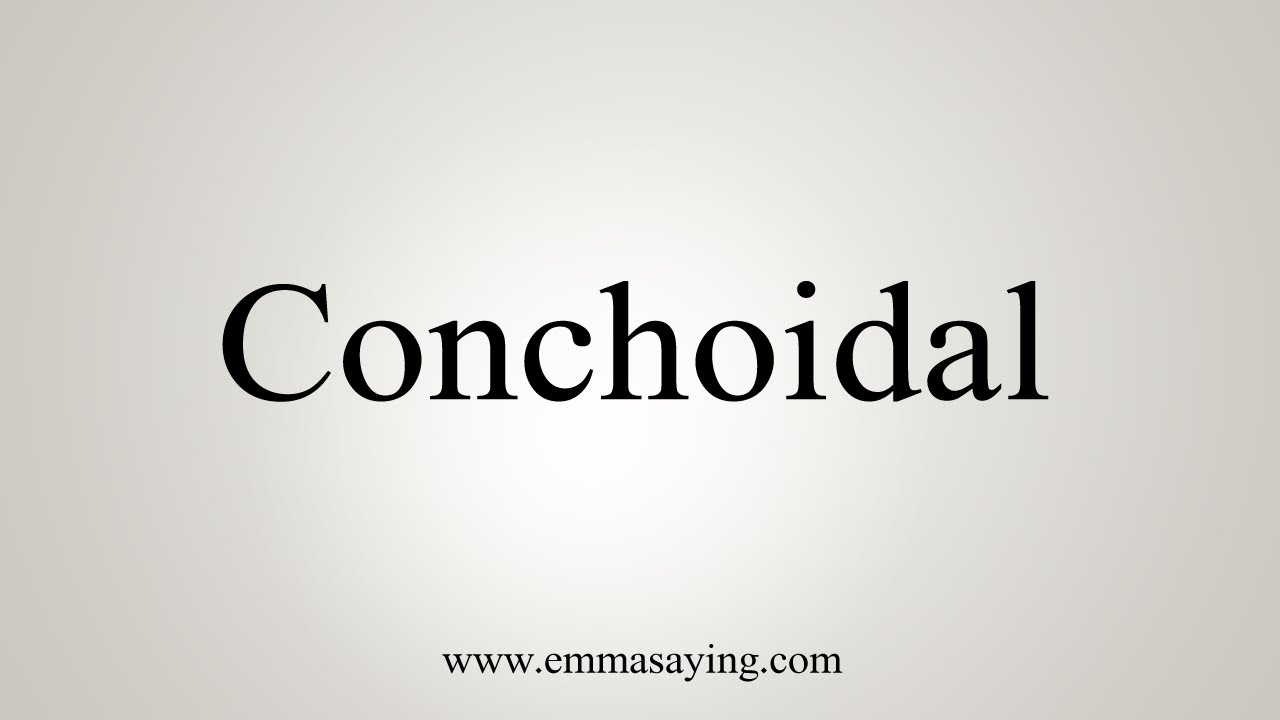 How To Say Conchoidal
