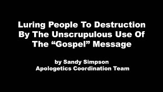 "Luring People To Destruction By The Unscrupulous Use Of The ""Gospel"" Message by Sandy Simpson"