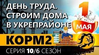 КОРМ2. ДЕНЬ ТРУДА. СТРОИМ ДОМА В УКРЕПРАЙОНЕ. 10 серия. 6 сезон