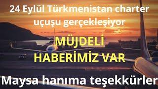 24 Eylül Türkmenistan charter uçuşuna 1 gün kaldı. Türkmenlere Müjdeli haber