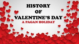 HISTORY OF VALENTINE'S DAY: A PAGAN HOLIDAY