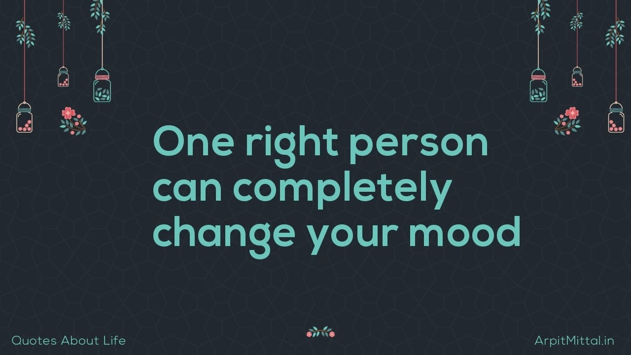 Quotes About Change In Life One Right Person Can Completely Change Your Mood  Quotes About