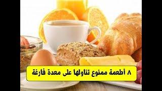 8 أطعمة ممنوع تناولها على معدة فارغة | احذر تناول هذه الأطعمة على معدة فارغة