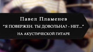 Павел Пламенев - Я повержен. Ты довольна? - Нет... (на акустической гитаре)