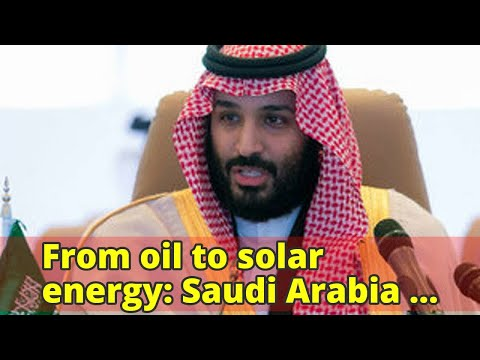 From oil to solar energy: Saudi Arabia plots a shift to renewables