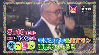 5月10日のかごピタ☆ 行ってみっがはお笑い芸人の芋洗坂係長とますみんが...