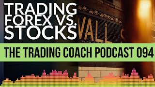 TRADING COACH PODCAST 094 - Trading Forex vs. Stocks