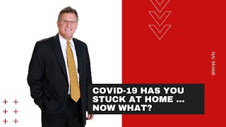 Covid-19 Has You Stuck at Home ... Now What?