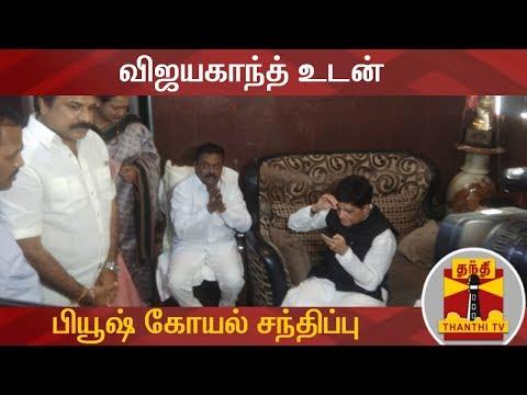 DETAILED REPORT | விஜயகாந்த் உடன் பியூஷ் கோயல் சந்திப்பு | Vijayakanth | DMDK | BJP
