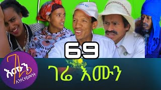 gere emun part 69 ገሬ እሙን ክፋል 69