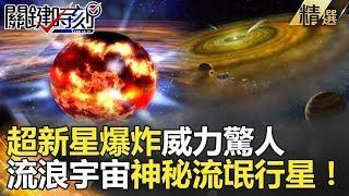 關鍵時刻精選│超新星爆炸威力驚人 流浪宇宙神秘流氓行星!-黃創夏 傅鶴齡