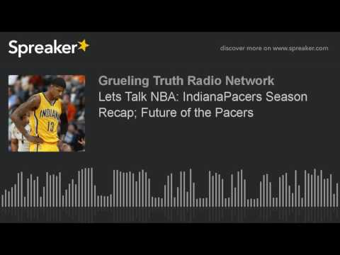 Lets Talk NBA: IndianaPacers Season Recap; Future of the Pacers