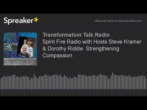 Spirit Fire Radio with Hosts Steve Kramer & Dorothy Riddle: Strengthening Compassion