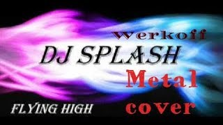 Werkoff - DJ Splash - flying high METAL cover
