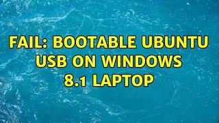 Ubuntu: FAIL: bootable Ubuntu USB on Windows 8.1 laptop (2 Solutions!!)