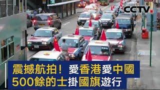 震撼航拍:我爱香港我爱中国!逾500辆的士挂国旗全港巡游   CCTV