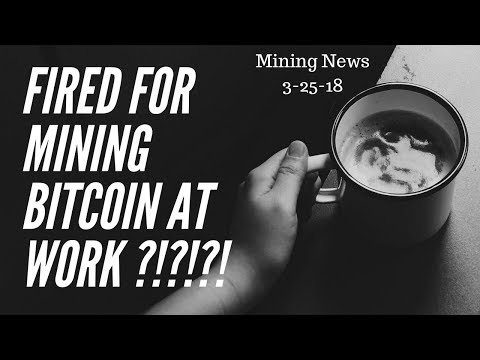 Fired For Mining Bitcoin At Work ?! Mining News 3-25-18