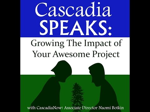 Cascadia Speaks: Growing The Impact of Your Awesome Project
