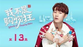 【ENG SUB】我不是購物狂 13 | Rebirth of Shopping Addict 13(王陽明、孟子義、李燊等主演)