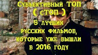 """5 лучших русских фильмов 2016 года """"Субъективный ТОП"""" (сТОП)"""