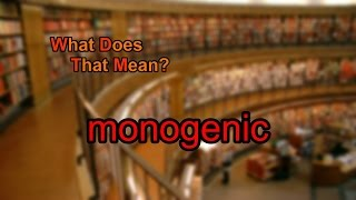 What does monogenic mean?