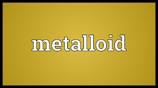 Metalloid Meaning