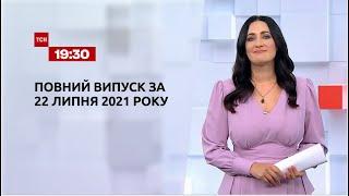 Новости Украины и мира   Выпуск ТСН.19:30 за 22 июля 2021 года