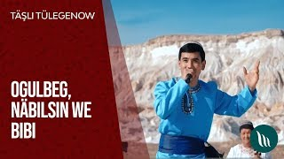 T  sli Tulegenow - Ogulbeg  N  bilsin we Bibi   2019 Resimi