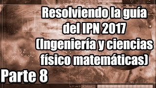 Resolviendo la guía del IPN 2017 (Ingeniería y ciencias físico matemáticas) (18) Parte 8