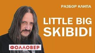 Разбор клипа Little Big Skibidi. Фолловер. Николай Милиневский