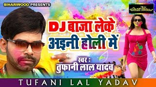 DJ बाजा लेके अईनी होली में || Tufani Lal Yadav 2019 Ka New Holi || Dj Baja Leke Ainee Holi Me