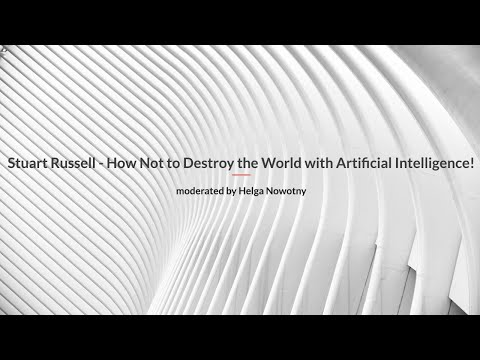 Stuart Russell – How Not to Destroy the World with Artificial Intelligence