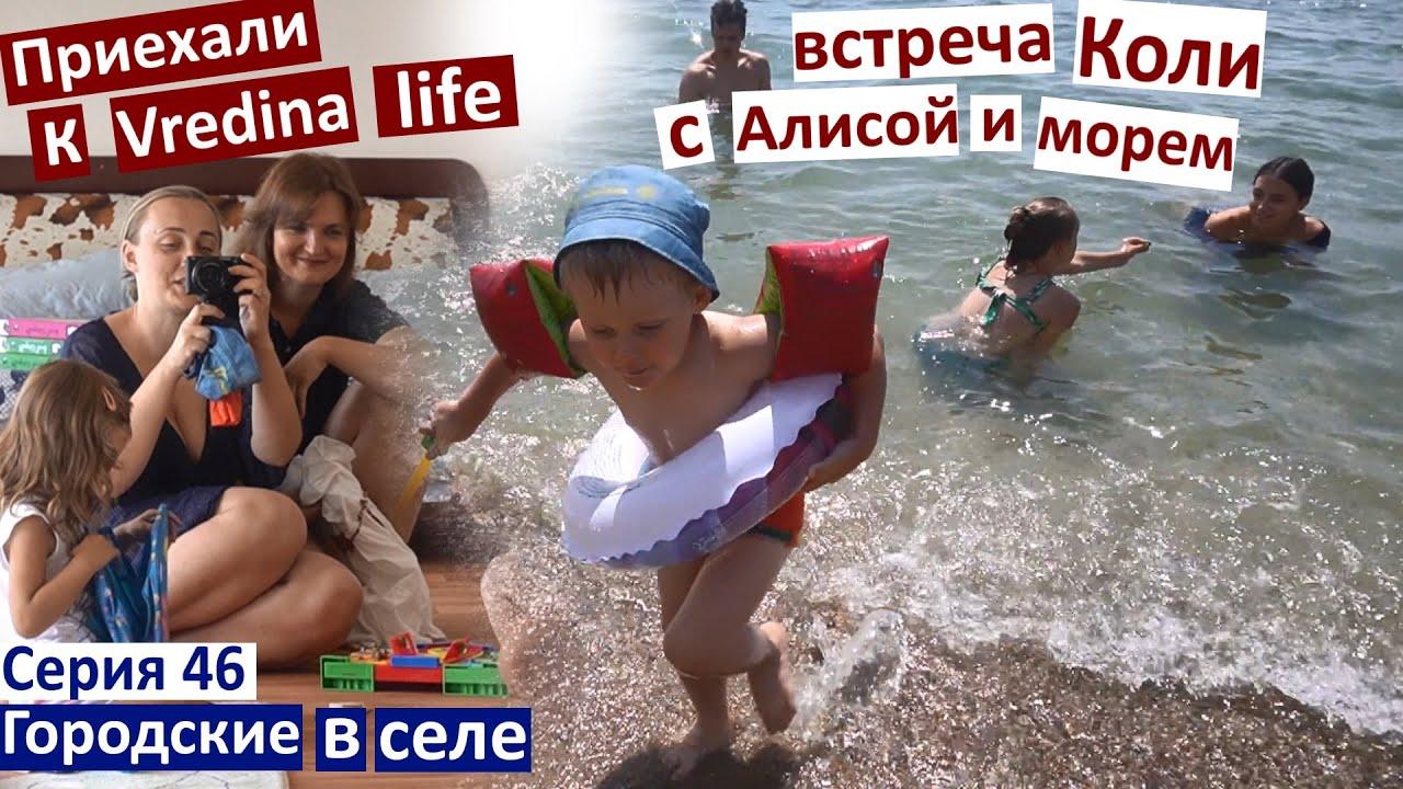 Серия 46. Приехали к @Vredina Life  / Коля и Алиса заново знакомятся / идеальное море / дети играют