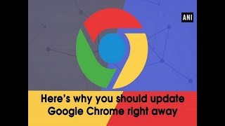 Here's why you should update Google Chrome right away - ANI News