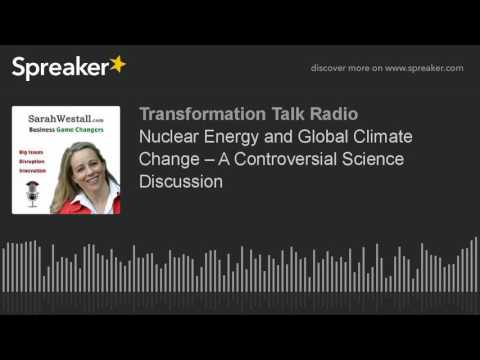 Nuclear Energy and Global Climate Change – A Controversial Science Discussion