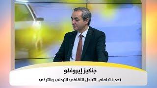 جنكيز إيروغلو - تحديات امام التبادل الثقافي الأردني والتركي