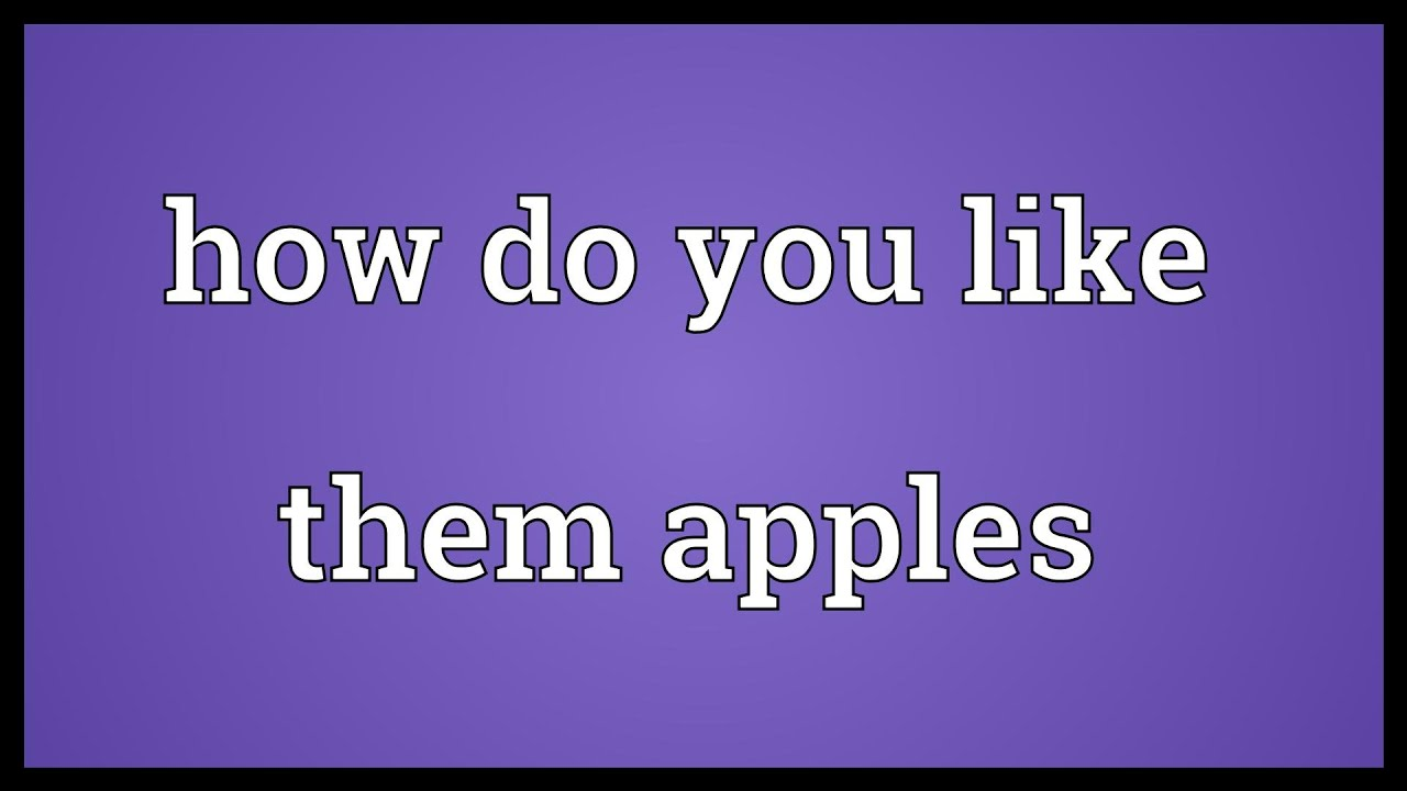 How Do You Like Them Apples Meaning Youtube