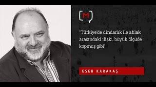 """Eser Karakaş: """"Türkiye'de dindarlık ile ahlak arasındaki ilişki, büyük ölçüde kopmuş gibi"""""""