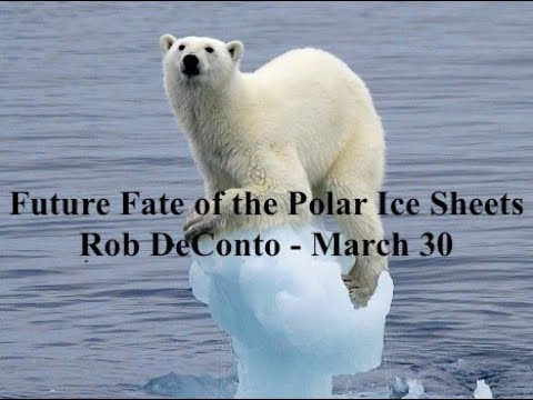 Future Fate of the Polar Ice Sheets: Rob DeConto - March 30