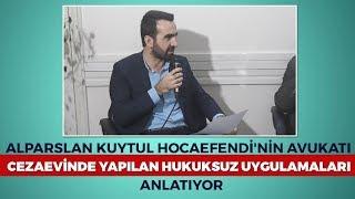 Alparslan Kuytul Hocaefendi'nin Avukatı Cezaevinde Yapılan Hukuksuz Uygulamaları Anlatıyor.