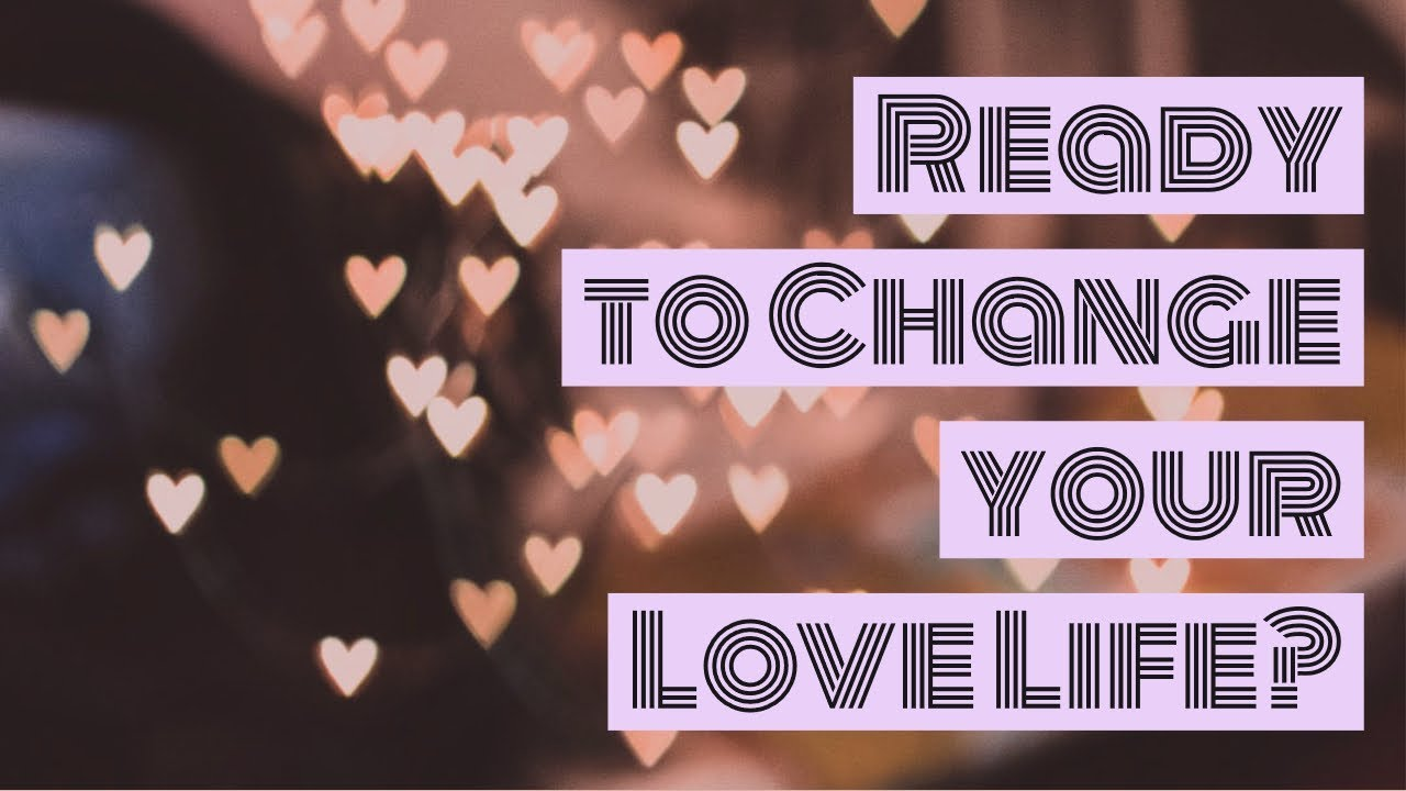 Ready to Change your Love life?